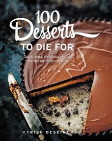 100 Desserts to Die for : Quick, Easy, Delicious Recipes for the Ultimate Classics, Hardback Book