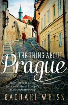 The Thing About Prague... : How I Gave It All Up For a New Life in Europe's Most Eccentric City, Paperback Book