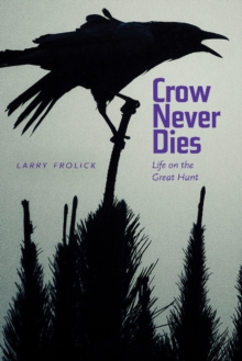 Crow Never Dies : Life on the Great Hunt, Paperback / softback Book