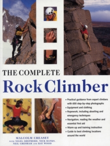 The Complete Rock Climber : The Complete Practical Handbook on Rock Climbing, from First Steps to Advanced Rescue Techniques, Shown in Over 600 Clear and Informative Photographs, Paperback Book