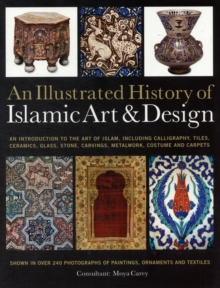 An Illustrated History of Islamic Art & Design : An Expert Introduction to Islamic Art, from Calligraphy, Tiles, Costumes and Carpets to Pottery, Woodcarvings and Metalwork, Paperback Book