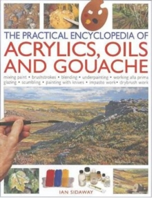 Practical Encyclopedia of Acrylics, Oils and Gouache : Mixing Paint, Brush Strokes, Gouache, Masking Out, Glazing, Wet-into-wet, Drybrush Painting, Stretching Canvas, Painting with Knives, Light to Da, Paperback Book
