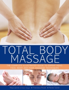 Total Body Massage : The Complete Illustrated Guide to Expert Head, Face, Body and Foot Massage Techniques, Paperback Book