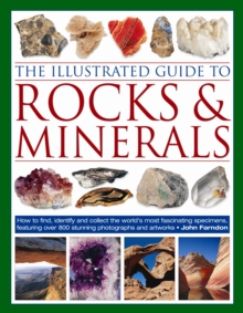 The Illustrated Guide to Rocks and Minerals : How to Find, Identify and Collect the World's Most Fascinating Specimens, Featuring Over 800 Stunning Photographs and Artworks, Paperback Book
