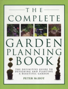 The Complete Garden Planning Book : The Definitive Guide to Designing and Planting a Beautiful Garden, Paperback Book