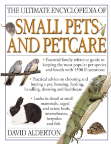 The Ultimate Encyclopedia of Small Pets & Pet Care : Essential Family Reference Guide to Keeping the Most Popular Pet Species and Breeds, With 800 Photographs, Paperback Book
