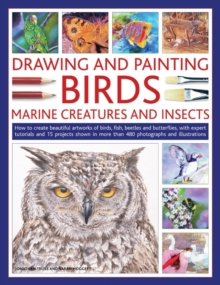 Drawing and Painting Birds, Marine Creatures and Insects : How to Create Beautiful Artworks of Birds, Fish, Beetles and Butterflies, with Expert Tutorials and 15 Projects Shown in More Than 480 Photog, Paperback Book