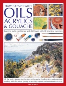 How to Paint with Oils, Acrylics and Gouache : Learn to Build Confidence and Skill Levels with 30 Practical Exercises, Paperback Book
