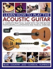 Learn How to Play the Acoustic Guitar : A Complete Practical Guide with 750 Step-by-step Photographs, Illustrations and Musical Exercises, Paperback Book