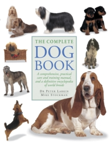 The Complete Dog Book : A Comprehensive, Practical Care and Training Manual and a Definitive Encyclopedia of World Breeds, Paperback Book