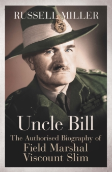 Uncle Bill : The Authorised Biography of Field Marshal Viscount Slim, Paperback / softback Book