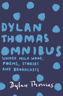 Dylan Thomas Omnibus : Under Milk Wood, Poems, Stories and Broadcasts, Paperback Book