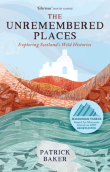 The Unremembered Places : Exploring Scotland's Wild Histories, Hardback Book