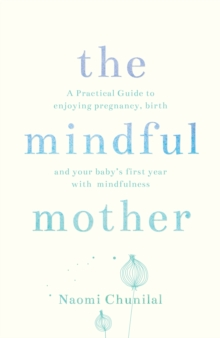 The Mindful Mother: A practical guide to enjoying pregnancy, birth and your baby's first year with mindfulness, Paperback Book