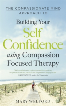 The Compassionate Mind Approach to Building Self-Confidence : Series editor, Paul Gilbert, Paperback Book