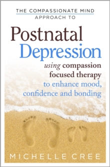 The Compassionate Mind Approach To Postnatal Depression : Using Compassion Focused Therapy to Enhance Mood, Confidence and Bonding, Paperback Book