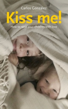 Kiss Me! : How to Raise Your Children with Love, Paperback Book
