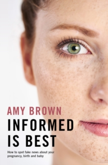 Informed is Best : How to spot fake news about your pregnancy, birth and baby, Paperback / softback Book
