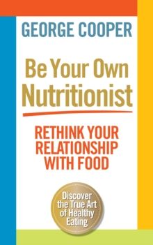 Be Your Own Nutritionist : Rethink Your Relationship with Food; The True Art of Healthy Eating, Paperback Book