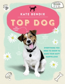 Top Dog : Everything You Need to Know to Make Your Mutt Marvellous, Hardback Book