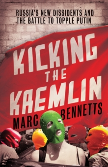 Kicking the Kremlin : Russia's New Dissidents and the Battle to Topple Putin, Paperback Book