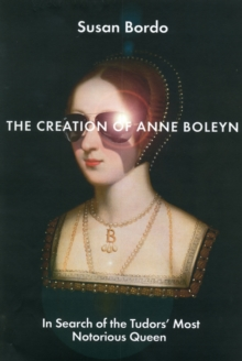 The Creation of Anne Boleyn : In Search of the Tudors' Most Notorious Queen, Hardback Book