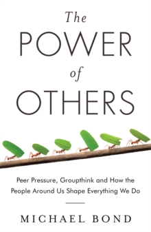 The Power of Others : Peer Pressure, Groupthink, and How the People Around Us Shape Everything We Do, Paperback Book