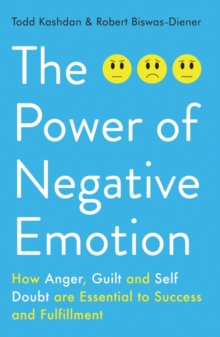 The Power of Negative Emotion : How Anger, Guilt, and Self Doubt are Essential to Success and Fulfillment, Paperback Book