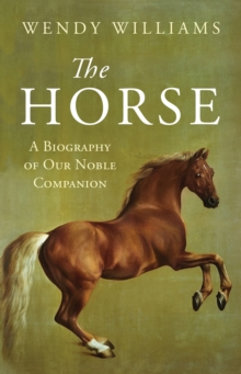 The Horse : A Biography of Our Noble Companion, Hardback Book