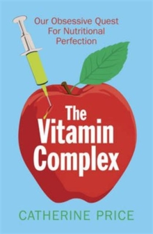 The Vitamin Complex : Our Obsessive Quest for Nutritional Perfection, Paperback / softback Book