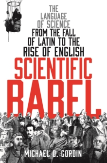 Scientific Babel : The Language of Science from the Fall of Latin to the Rise of English, Hardback Book