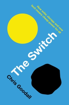 The Switch : How Solar, Storage and New Tech Means Cheap Power for All, Paperback Book