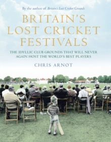 Britain's Lost Cricket Festivals : The Idyllic Club Grounds That Will Never Again Host the World's Best Players, Hardback Book