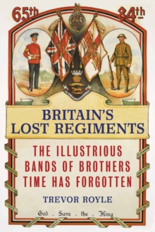 Britain'S Lost Regiments : The Illustrious Bands of Brothers Time Has Forgotten, Hardback Book