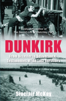 Dunkirk : From Disaster to Deliverance - Testimonies of the Last Survivors, Paperback Book