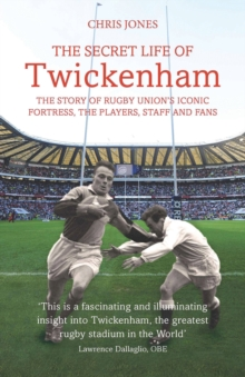 The Secret Life of Twickenham : The Story of Rugby Union's Iconic Fortress, the Players, Staff and Fans, Paperback Book