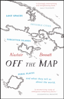 Off the Map : Lost Spaces, Invisible Cities, Forgotten Islands, Feral Places and What They Tell Us About the World, Paperback Book