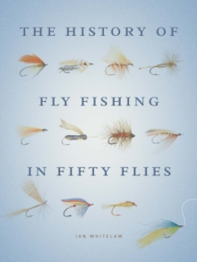 The History of Fly Fishing in Fifty Flies, Hardback Book
