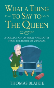 What a Thing to Say to the Queen : A collection of royal anecdotes from the House of Windsor, Hardback Book
