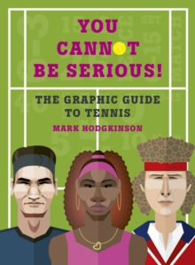 You Cannot Be Serious! The Graphic Guide to Tennis : Grand slams, players and fans, and all the tennis trivia possible, Hardback Book