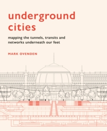 Underground Cities : Mapping the tunnels, transits and networks underneath our feet, Hardback Book