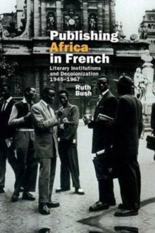 Publishing Africa in French : Literary Institutions and Decolonization 1945-1967, Hardback Book