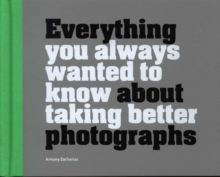 Everything You Always Wanted to Know About Taking Better Photographs, Hardback Book