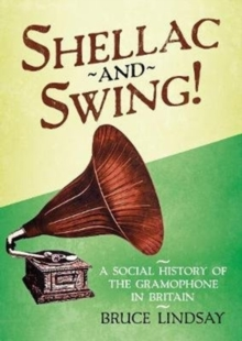 Shellac and Swing! : A Social History of the Gramophone in Britain, Hardback Book