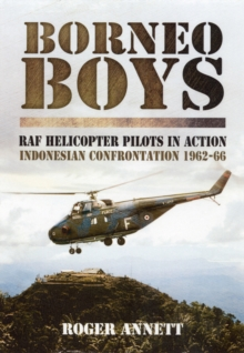 Borneo Boys : RAF Tyro Rotary Pilots in Action - Indonesia Confrontation 1962-66, Hardback Book