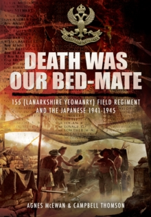 Death Was Our Bedmate : 155 (Lanarkshire Yeomanry) Field Regiment and the Japanese 1941-1945, Hardback Book