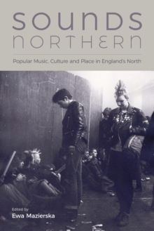 Sounds Northern : Popular Music, Culture and Place in England's North, Paperback Book
