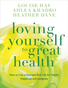 Loving Yourself to Great Health : How to Live a Nutrient-Rich Life for Health, Happiness and Longevity, Paperback Book