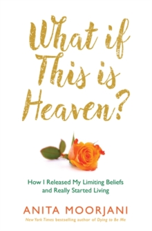 What If This is Heaven? : How I Released My Limiting Beliefs and Really Started Living, Paperback Book