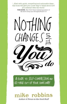 Nothing Changes Until You Do : A Guide to Self-Compassion and Getting Out of Your Own Way, Paperback Book